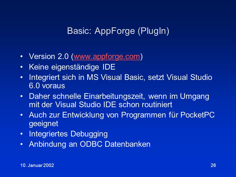 10. Januar 200226 Basic: AppForge (PlugIn) Version 2.0 (www.appforge.com)www.appforge.com Keine eigenständige IDE Integriert sich in MS Visual Basic,