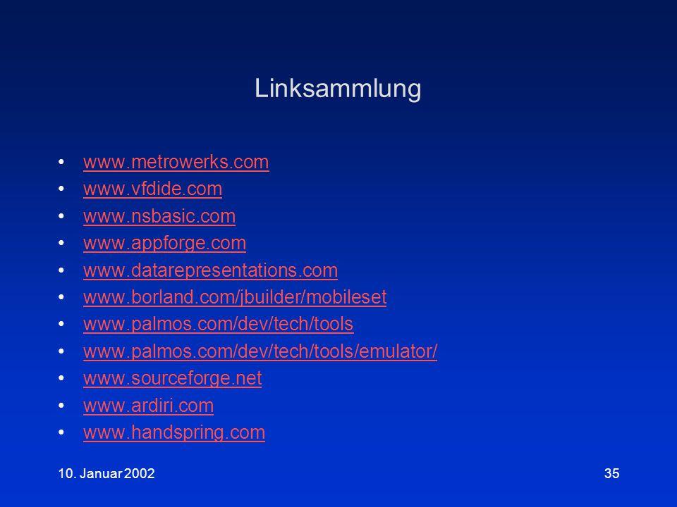 10. Januar 200235 Linksammlung www.metrowerks.com www.vfdide.com www.nsbasic.com www.appforge.com www.datarepresentations.com www.borland.com/jbuilder
