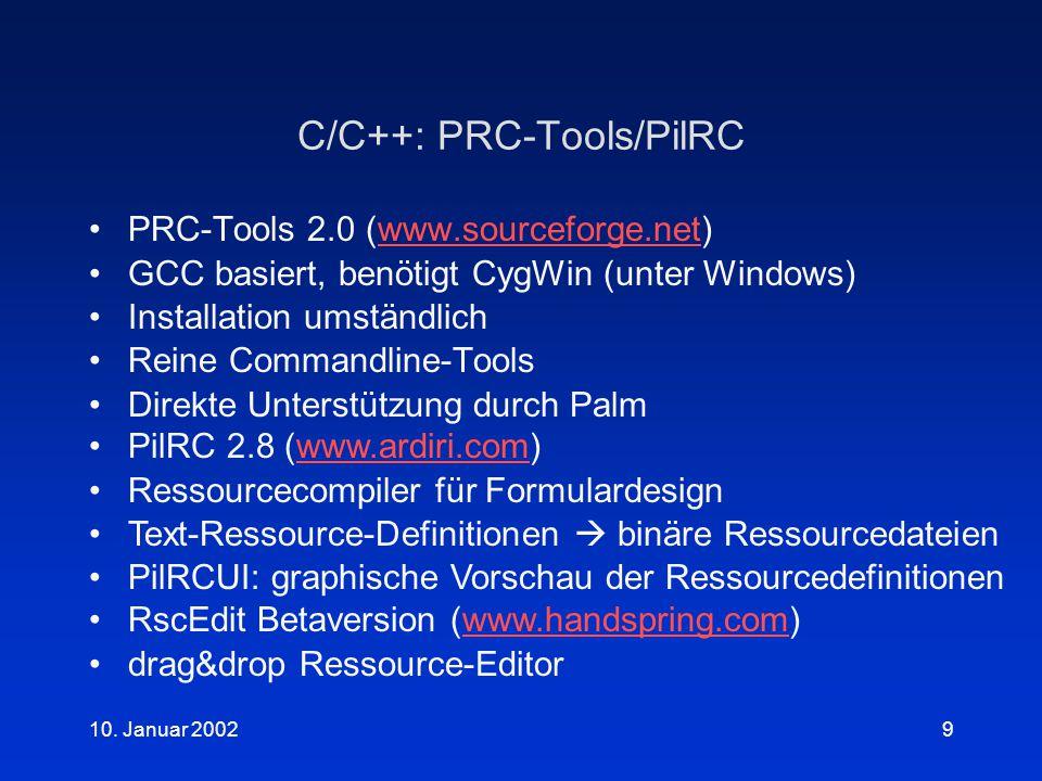 10. Januar 20029 C/C++: PRC-Tools/PilRC PRC-Tools 2.0 (www.sourceforge.net)www.sourceforge.net GCC basiert, benötigt CygWin (unter Windows) Installati