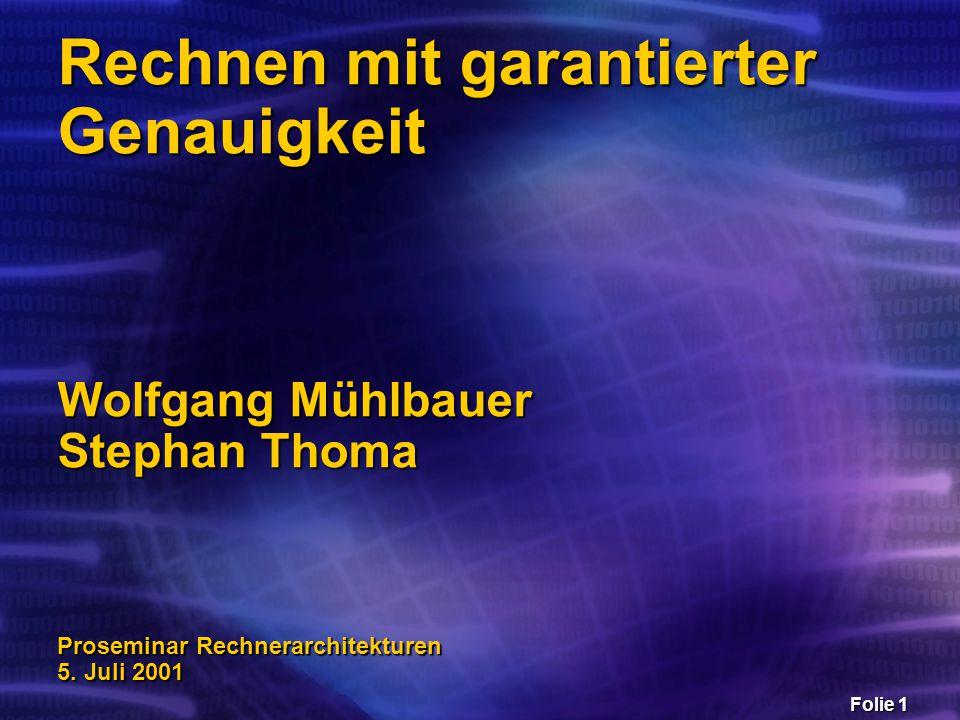 Folie 1 Rechnen mit garantierter Genauigkeit Wolfgang Mühlbauer Stephan Thoma Proseminar Rechnerarchitekturen 5. Juli 2001