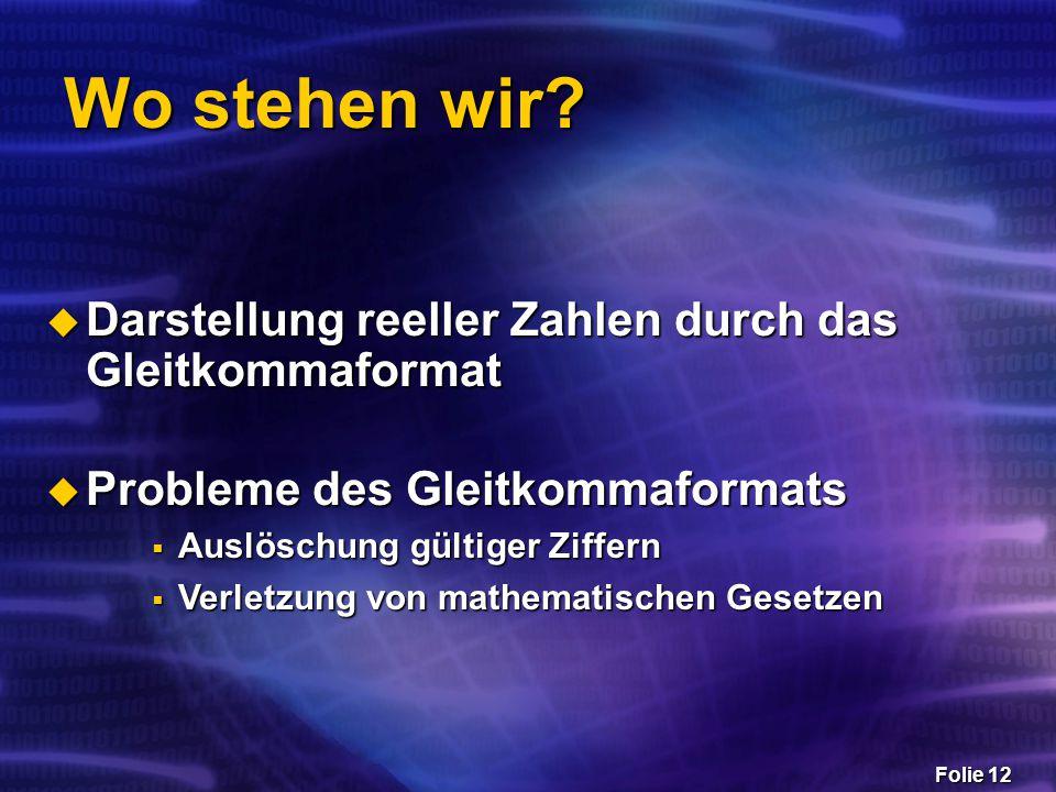 Folie 12 Wo stehen wir?  Darstellung reeller Zahlen durch das Gleitkommaformat  Probleme des Gleitkommaformats  Auslöschung gültiger Ziffern  Verl