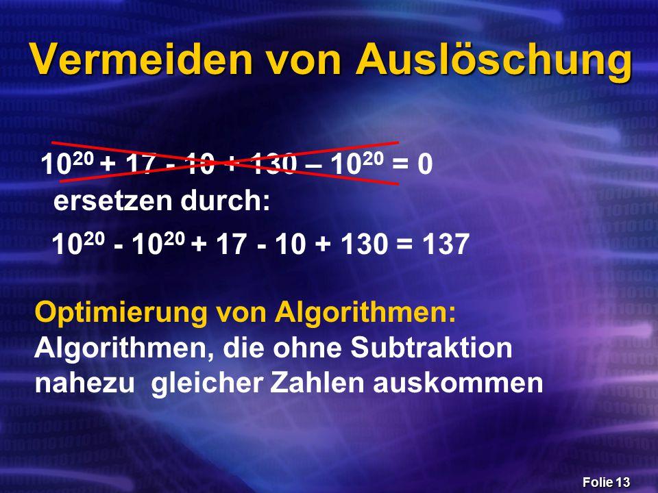Folie 13 Vermeiden von Auslöschung 10 20 + 17 - 10 + 130 – 10 20 = 0 ersetzen durch: 10 20 - 10 20 + 17 - 10 + 130 = 137 Optimierung von Algorithmen: