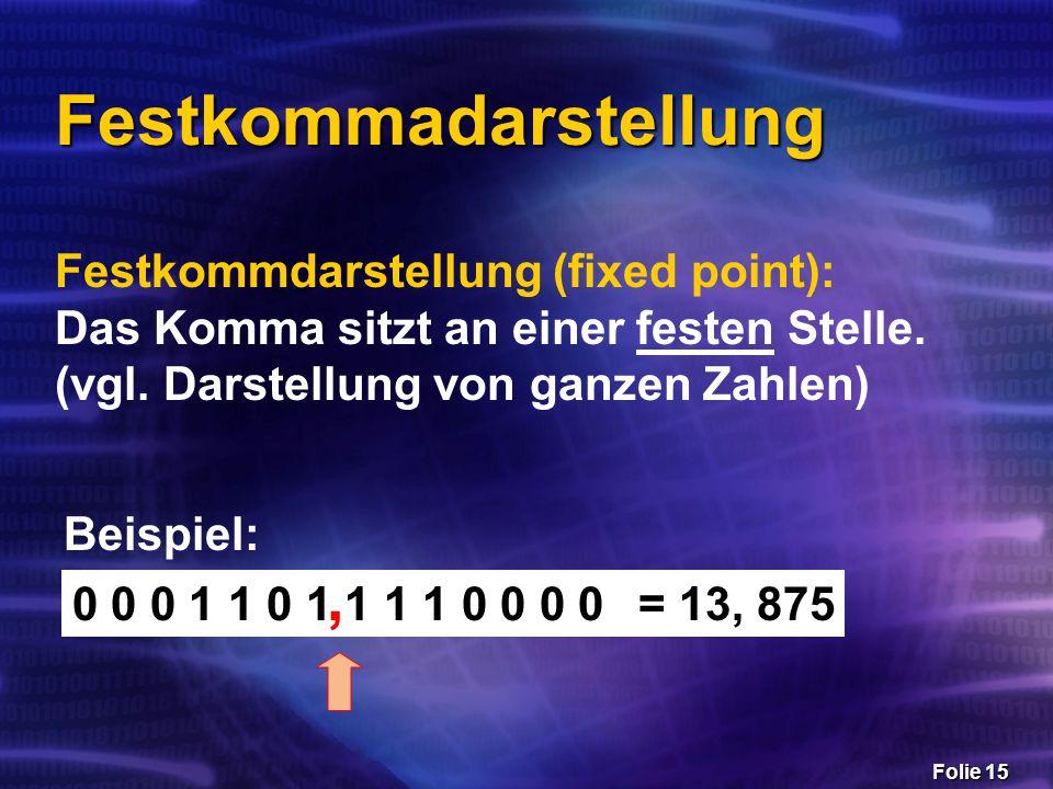 Folie 15 Festkommadarstellung Festkommdarstellung (fixed point): Das Komma sitzt an einer festen Stelle. (vgl. Darstellung von ganzen Zahlen) 0 0 0 1