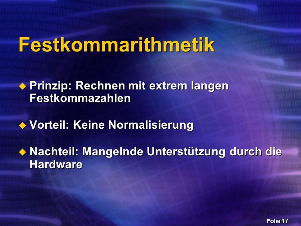 Folie 17 Festkommarithmetik  Prinzip: Rechnen mit extrem langen Festkommazahlen  Vorteil: Keine Normalisierung  Nachteil: Mangelnde Unterstützung d