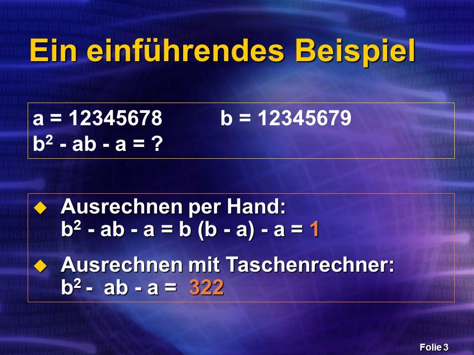 Folie 3 Ein einführendes Beispiel a = 12345678 b = 12345679 b 2 - ab - a = ?  Ausrechnen per Hand: b 2 - ab - a = b (b - a) - a = 1  Ausrechnen mit