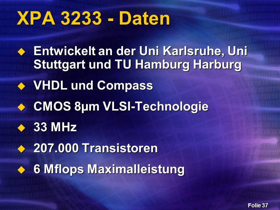 Folie 37 XPA 3233 - Daten  Entwickelt an der Uni Karlsruhe, Uni Stuttgart und TU Hamburg Harburg  VHDL und Compass  CMOS 8µm VLSI-Technologie  33