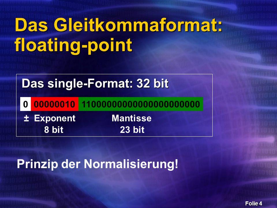 Folie 5 Beispiel  Vorzeichenbit : positiv  Exponent : 2  Mantisse : 1,75 = + 1,75 * 2 2 = 7 00000001011000000000000000000000 ± Exponent Mantisse