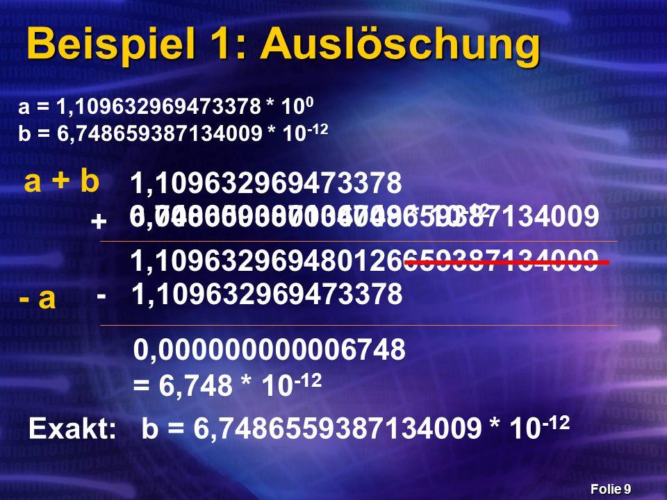 Folie 10 Beispiel 2: Auslöschung  10 20 + 17 - 10 + 130 - 10 20 =  10 20 + 17 - 10 20 - 10 + 130 =  10 20 - 10 20 + 17 - 10 + 130 =  10 20 + 17 + 130 - 10 20 - 10 = 0 120 137 -10 Verletzung des Kommutativgesetzes!