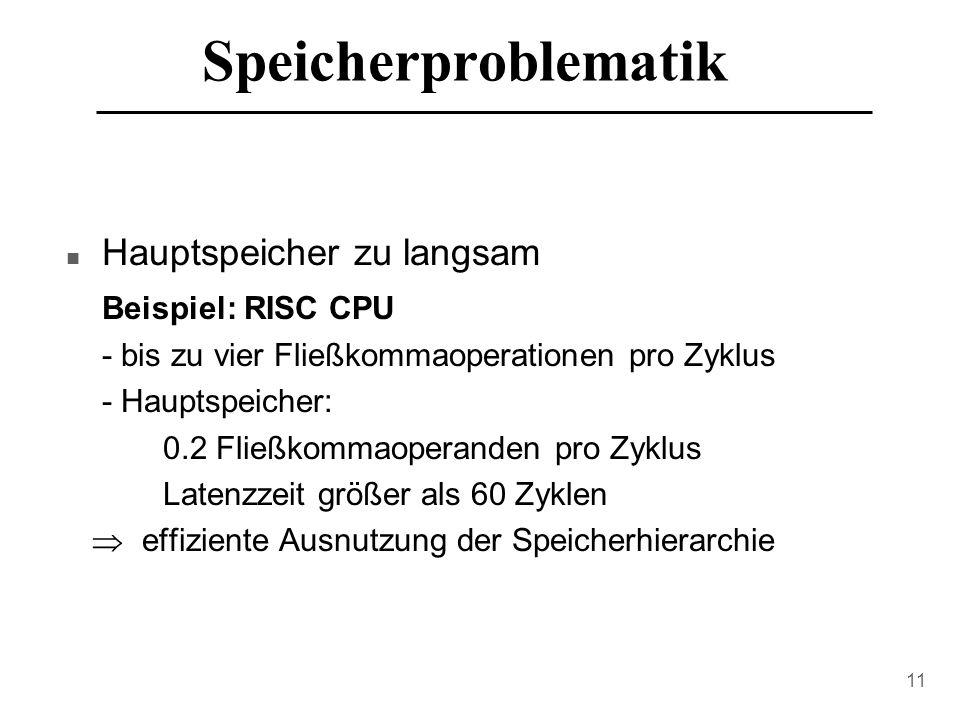 11 Speicherproblematik n Hauptspeicher zu langsam Beispiel: RISC CPU - bis zu vier Fließkommaoperationen pro Zyklus - Hauptspeicher: 0.2 Fließkommaoperanden pro Zyklus Latenzzeit größer als 60 Zyklen  effiziente Ausnutzung der Speicherhierarchie