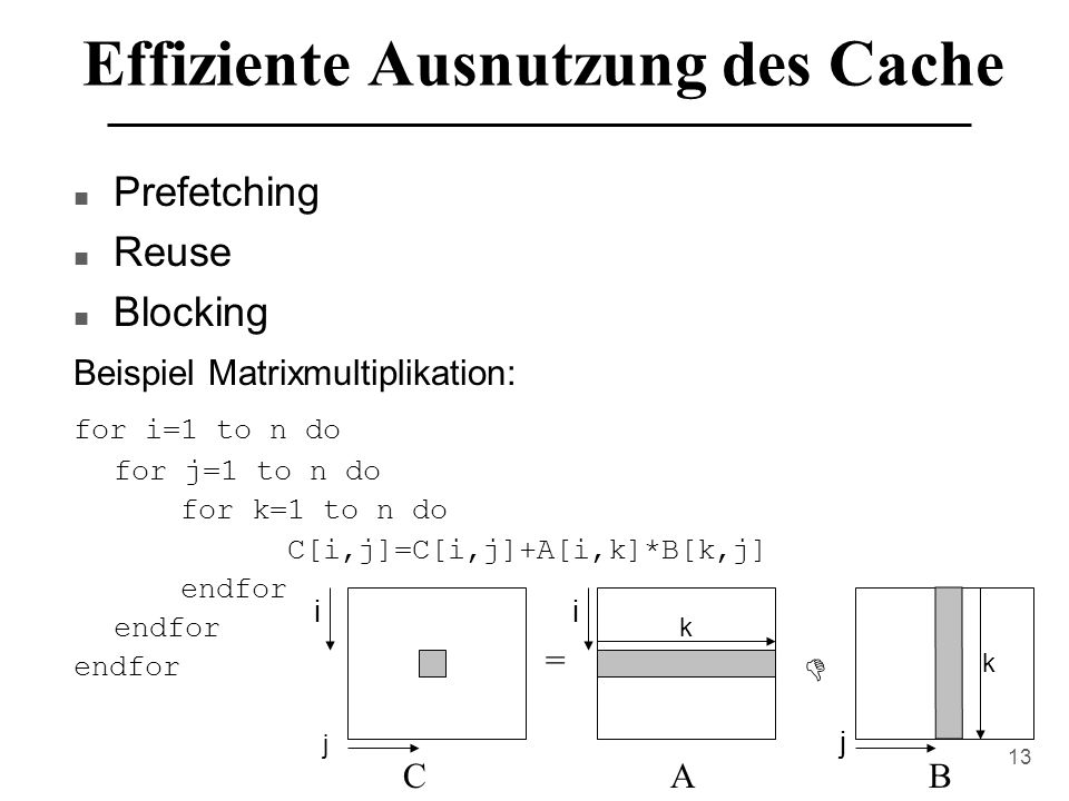 13 Effiziente Ausnutzung des Cache n Prefetching n Reuse n Blocking Beispiel Matrixmultiplikation: for i=1 to n do for j=1 to n do for k=1 to n do C[i