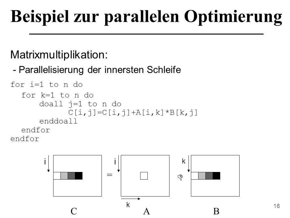 16 Beispiel zur parallelen Optimierung Matrixmultiplikation: - Parallelisierung der innersten Schleife for i=1 to n do for k=1 to n do doall j=1 to n