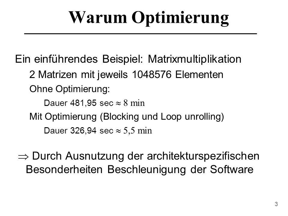 3 Warum Optimierung Ein einführendes Beispiel: Matrixmultiplikation 2 Matrizen mit jeweils 1048576 Elementen Ohne Optimierung: Dauer 481,95 sec  8 min Mit Optimierung (Blocking und Loop unrolling) Dauer 326,94 sec  5,5 min  Durch Ausnutzung der architekturspezifischen Besonderheiten Beschleunigung der Software