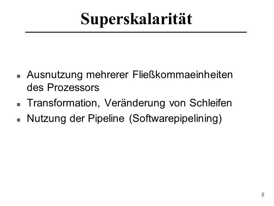 8 Superskalarität n Ausnutzung mehrerer Fließkommaeinheiten des Prozessors n Transformation, Veränderung von Schleifen n Nutzung der Pipeline (Softwarepipelining)
