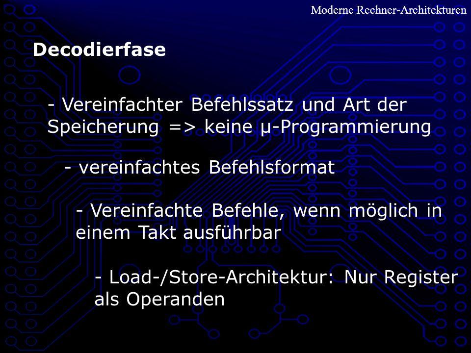 Moderne Rechner-Architekturen Decodierfase - Vereinfachter Befehlssatz und Art der Speicherung => keine µ-Programmierung - Vereinfachte Befehle, wenn möglich in einem Takt ausführbar - Load-/Store-Architektur: Nur Register als Operanden - vereinfachtes Befehlsformat