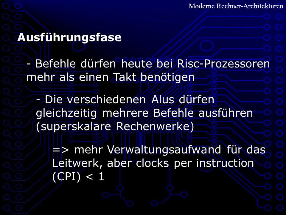 Moderne Rechner-Architekturen Ausführungsfase - Die verschiedenen Alus dürfen gleichzeitig mehrere Befehle ausführen (superskalare Rechenwerke) - Befehle dürfen heute bei Risc-Prozessoren mehr als einen Takt benötigen => mehr Verwaltungsaufwand für das Leitwerk, aber clocks per instruction (CPI) < 1