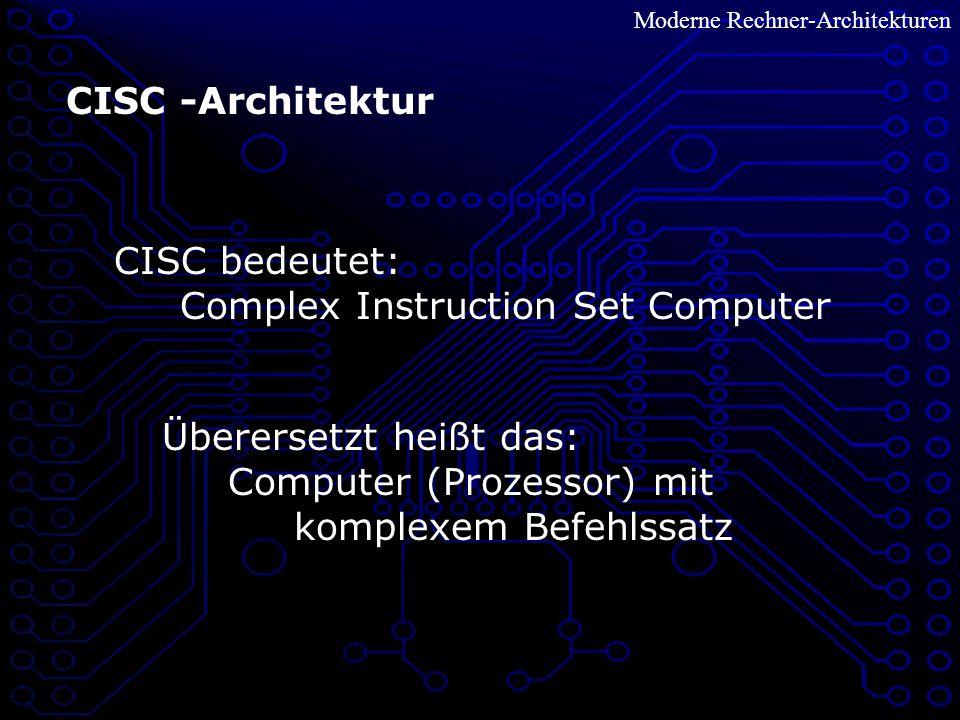 Moderne Rechner-Architekturen CISC -Architektur CISC bedeutet: Complex Instruction Set Computer Überersetzt heißt das: Computer (Prozessor) mit komplexem Befehlssatz