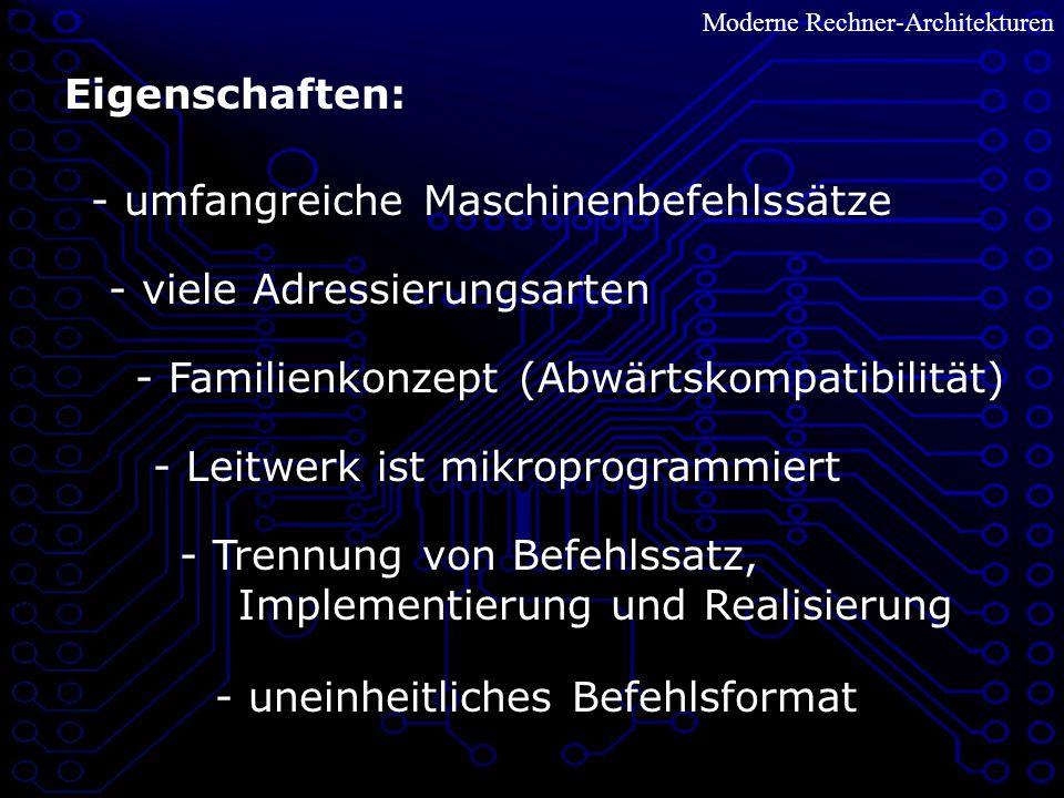 Moderne Rechner-Architekturen Eigenschaften: - umfangreiche Maschinenbefehlssätze - viele Adressierungsarten - Familienkonzept (Abwärtskompatibilität) - Leitwerk ist mikroprogrammiert - Trennung von Befehlssatz, Implementierung und Realisierung - uneinheitliches Befehlsformat