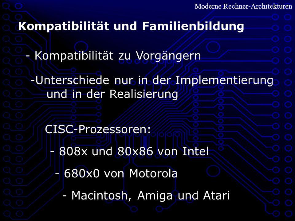 Moderne Rechner-Architekturen Kompatibilität und Familienbildung - Kompatibilität zu Vorgängern -Unterschiede nur in der Implementierung und in der Realisierung CISC-Prozessoren: - 808x und 80x86 von Intel - 680x0 von Motorola - Macintosh, Amiga und Atari