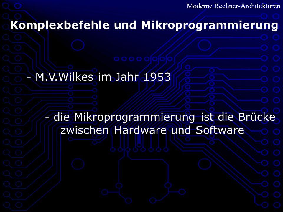 Moderne Rechner-Architekturen Komplexbefehle und Mikroprogrammierung - M.V.Wilkes im Jahr 1953 - die Mikroprogrammierung ist die Brücke zwischen Hardware und Software