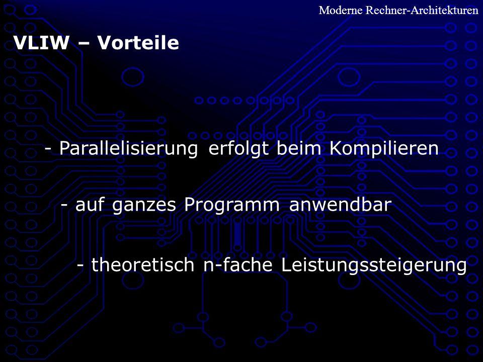 Moderne Rechner-Architekturen VLIW – Vorteile - Parallelisierung erfolgt beim Kompilieren - auf ganzes Programm anwendbar - theoretisch n-fache Leistungssteigerung