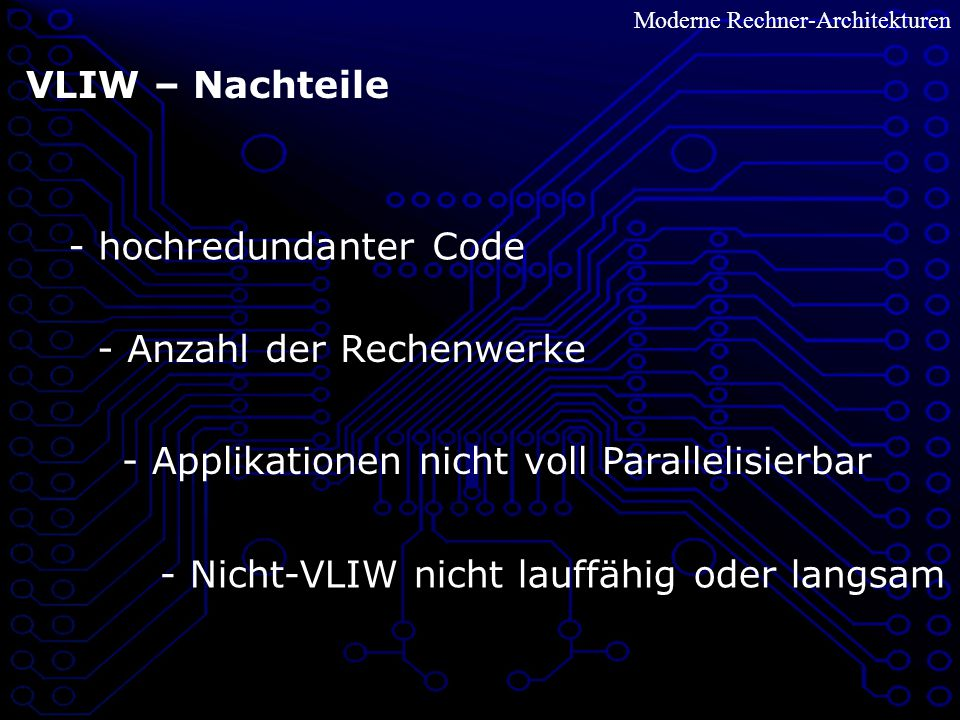 Moderne Rechner-Architekturen VLIW – Nachteile - hochredundanter Code - Anzahl der Rechenwerke - Applikationen nicht voll Parallelisierbar - Nicht-VLIW nicht lauffähig oder langsam