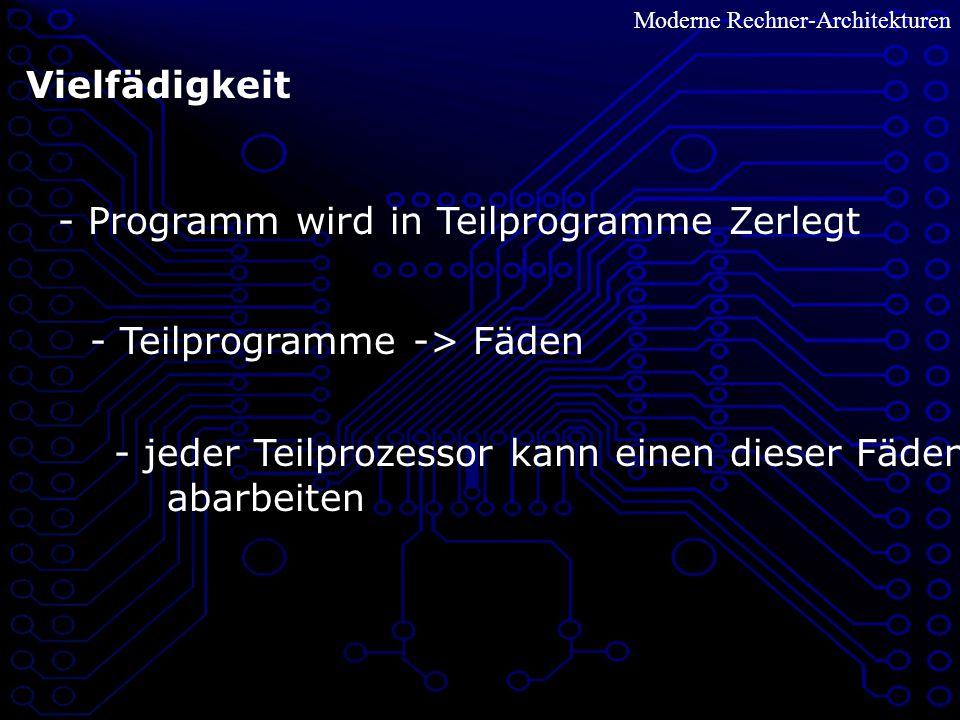 Vielfädigkeit - Programm wird in Teilprogramme Zerlegt - Teilprogramme -> Fäden - jeder Teilprozessor kann einen dieser Fäden abarbeiten Moderne Rechner-Architekturen