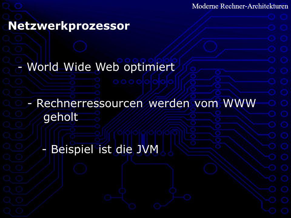 Netzwerkprozessor - World Wide Web optimiert - Rechnerressourcen werden vom WWW geholt - Beispiel ist die JVM Moderne Rechner-Architekturen