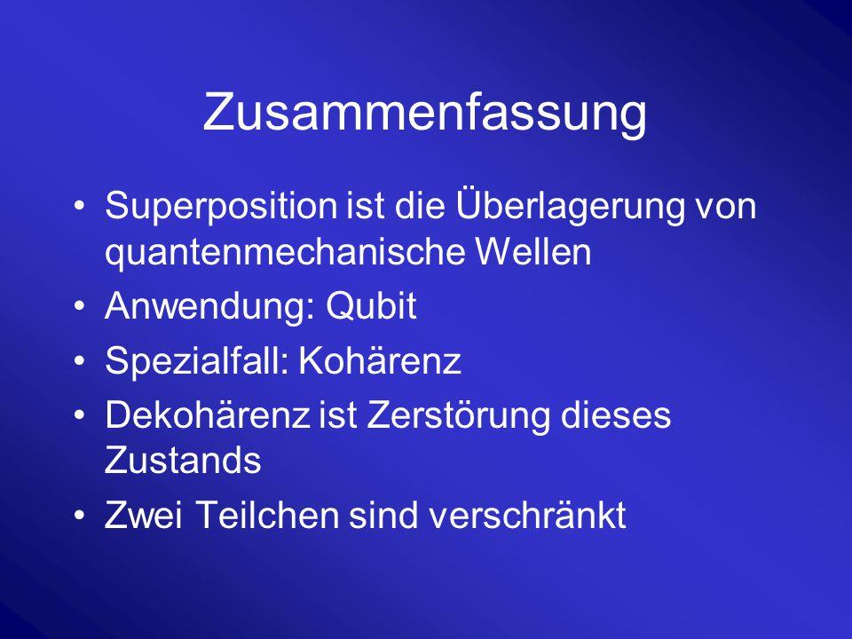 Zusammenfassung Superposition ist die Überlagerung von quantenmechanische Wellen Anwendung: Qubit Spezialfall: Kohärenz Dekohärenz ist Zerstörung dies
