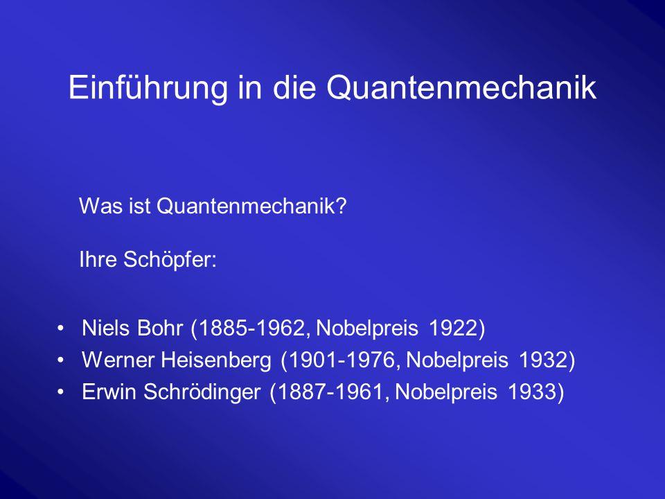 Einführung in die Quantenmechanik Niels Bohr (1885-1962, Nobelpreis 1922) Werner Heisenberg (1901-1976, Nobelpreis 1932) Erwin Schrödinger (1887-1961,