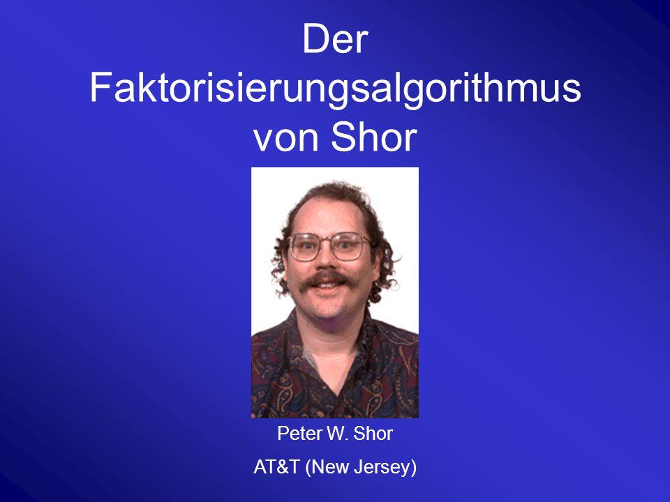 Der Faktorisierungsalgorithmus von Shor Peter W. Shor AT&T (New Jersey)