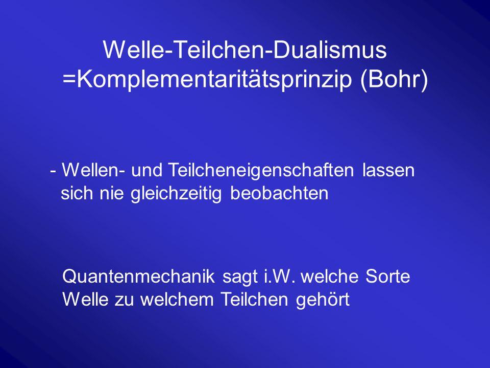 Welle-Teilchen-Dualismus =Komplementaritätsprinzip (Bohr) - Wellen- und Teilcheneigenschaften lassen sich nie gleichzeitig beobachten Quantenmechanik