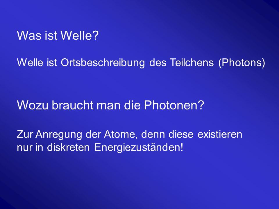 Was ist Welle? Welle ist Ortsbeschreibung des Teilchens (Photons) Wozu braucht man die Photonen? Zur Anregung der Atome, denn diese existieren nur in