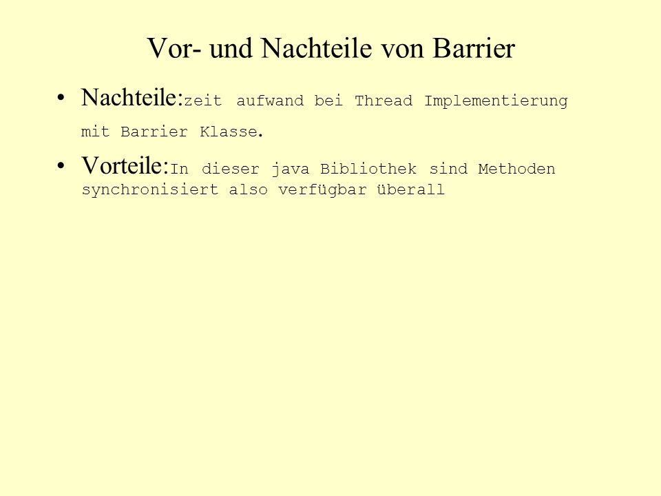 Vor- und Nachteile von Barrier Nachteile: zeit aufwand bei Thread Implementierung mit Barrier Klasse. Vorteile: In dieser java Bibliothek sind Methode