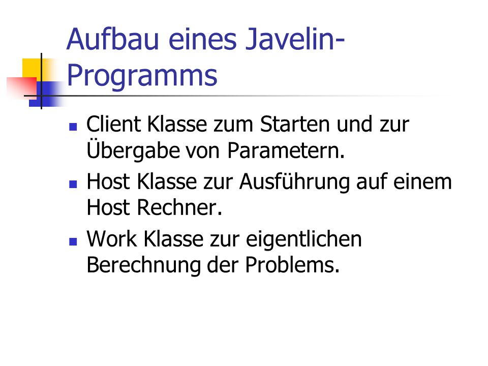 Aufbau eines Javelin- Programms Client Klasse zum Starten und zur Übergabe von Parametern. Host Klasse zur Ausführung auf einem Host Rechner. Work Kla