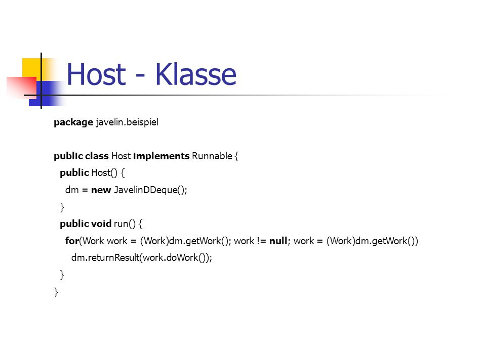 Host - Klasse package javelin.beispiel public class Host implements Runnable { public Host() { dm = new JavelinDDeque(); } public void run() { for(Wor