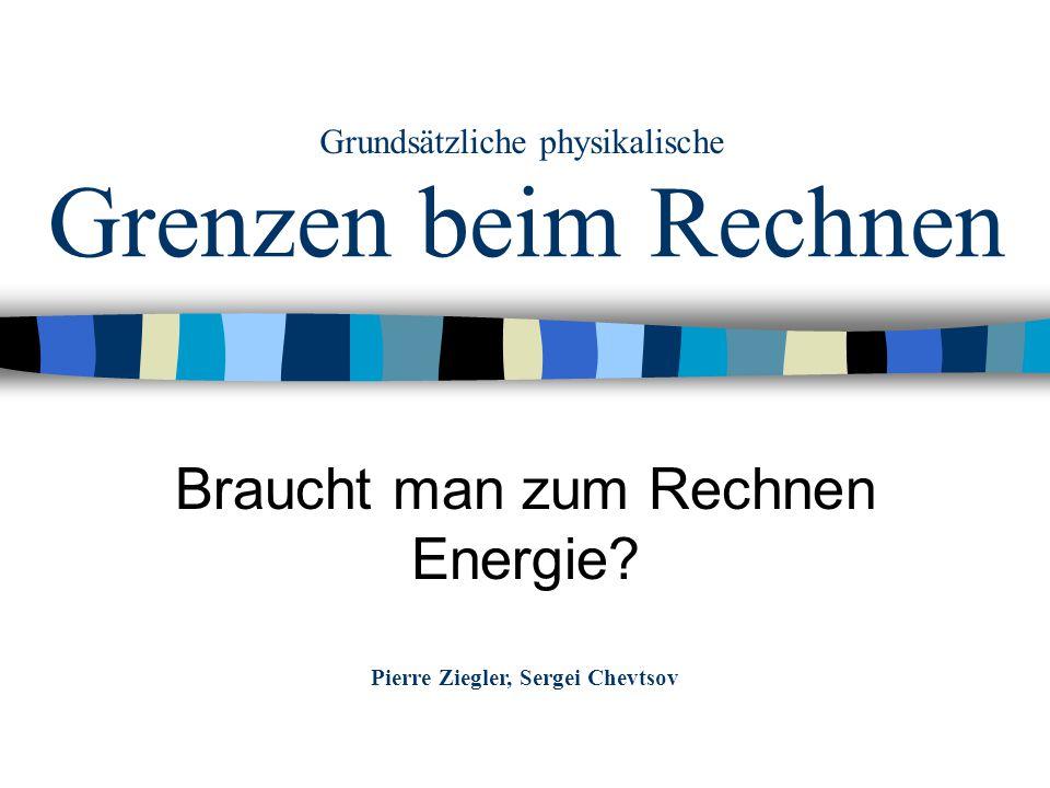 Grenzen beim Rechnen Braucht man zum Rechnen Energie? Pierre Ziegler, Sergei Chevtsov Grundsätzliche physikalische
