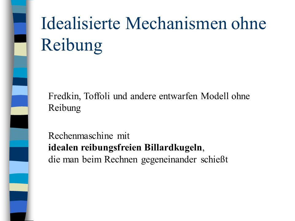 Idealisierte Mechanismen ohne Reibung Fredkin, Toffoli und andere entwarfen Modell ohne Reibung Rechenmaschine mit idealen reibungsfreien Billardkugel
