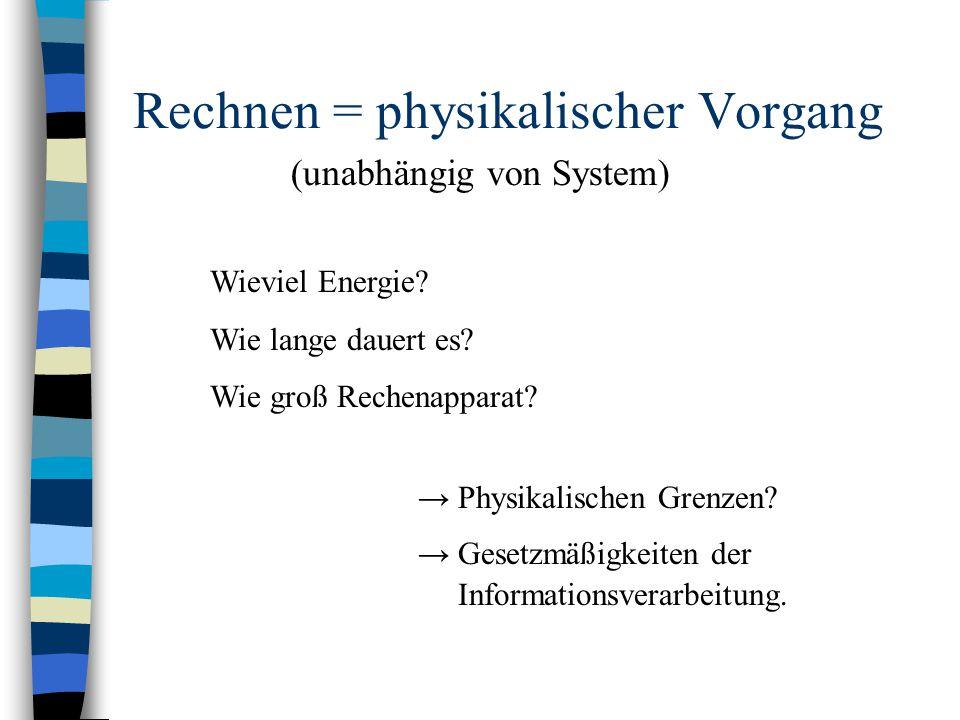 Rechnen = physikalischer Vorgang Wieviel Energie? Wie lange dauert es? Wie groß Rechenapparat? → Physikalischen Grenzen? → Gesetzmäßigkeiten der Infor