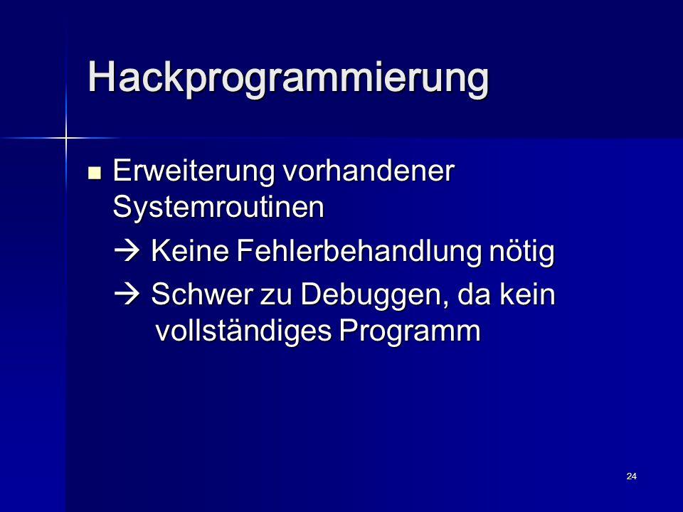 24 Hackprogrammierung Erweiterung vorhandener Systemroutinen Erweiterung vorhandener Systemroutinen  Keine Fehlerbehandlung nötig  Schwer zu Debuggen, da kein vollständiges Programm