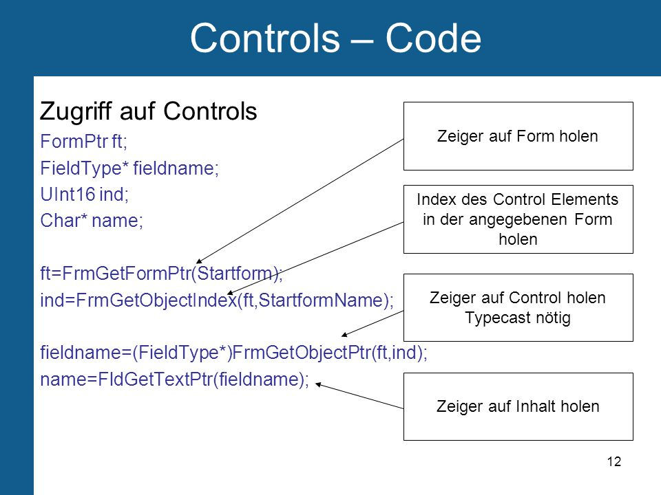 12 Controls – Code Zugriff auf Controls FormPtr ft; FieldType* fieldname; UInt16 ind; Char* name; ft=FrmGetFormPtr(Startform); ind=FrmGetObjectIndex(ft,StartformName); fieldname=(FieldType*)FrmGetObjectPtr(ft,ind); name=FldGetTextPtr(fieldname); Zeiger auf Form holen Index des Control Elements in der angegebenen Form holen Zeiger auf Control holen Typecast nötig Zeiger auf Inhalt holen