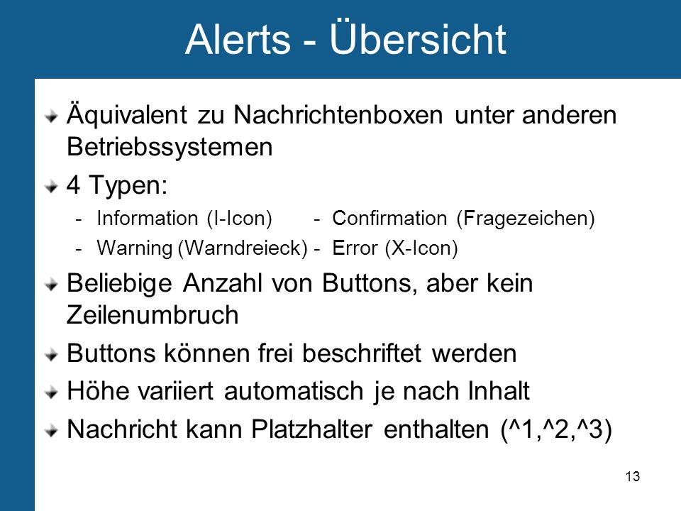 13 Alerts - Übersicht Äquivalent zu Nachrichtenboxen unter anderen Betriebssystemen 4 Typen: -Information (I-Icon)- Confirmation (Fragezeichen) -Warning(Warndreieck)- Error (X-Icon) Beliebige Anzahl von Buttons, aber kein Zeilenumbruch Buttons können frei beschriftet werden Höhe variiert automatisch je nach Inhalt Nachricht kann Platzhalter enthalten (^1,^2,^3)