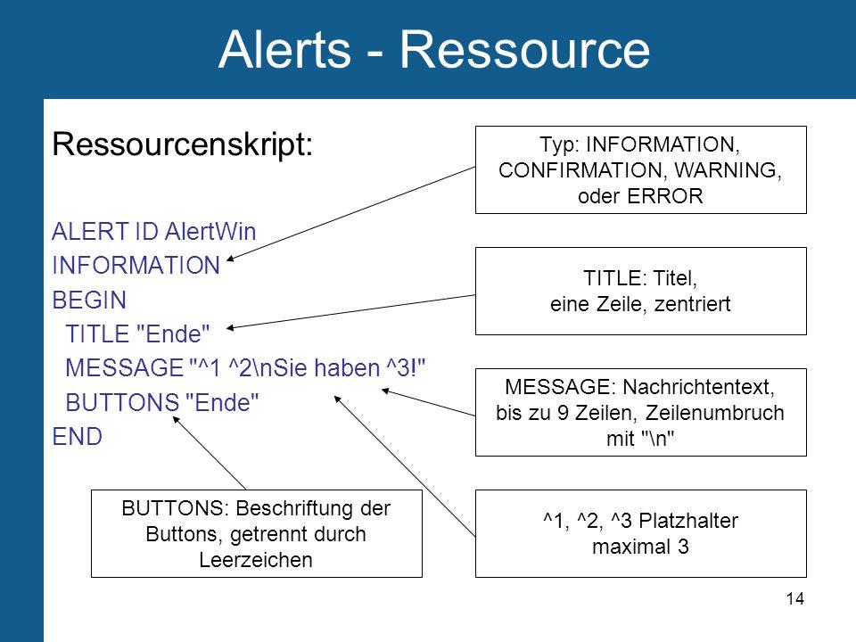 14 Alerts - Ressource Ressourcenskript: ALERT ID AlertWin INFORMATION BEGIN TITLE Ende MESSAGE ^1 ^2\nSie haben ^3! BUTTONS Ende END MESSAGE: Nachrichtentext, bis zu 9 Zeilen, Zeilenumbruch mit \n TITLE: Titel, eine Zeile, zentriert Typ: INFORMATION, CONFIRMATION, WARNING, oder ERROR BUTTONS: Beschriftung der Buttons, getrennt durch Leerzeichen ^1, ^2, ^3 Platzhalter maximal 3