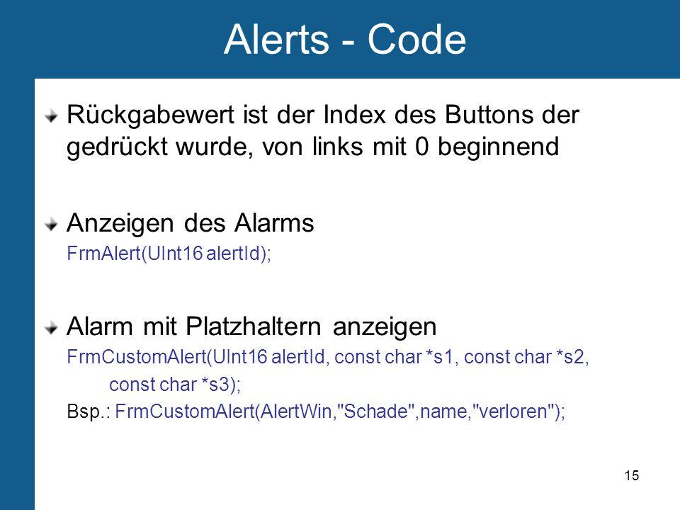 15 Alerts - Code Rückgabewert ist der Index des Buttons der gedrückt wurde, von links mit 0 beginnend Anzeigen des Alarms FrmAlert(UInt16 alertId); Alarm mit Platzhaltern anzeigen FrmCustomAlert(UInt16 alertId, const char *s1, const char *s2, const char *s3); Bsp.: FrmCustomAlert(AlertWin, Schade ,name, verloren );