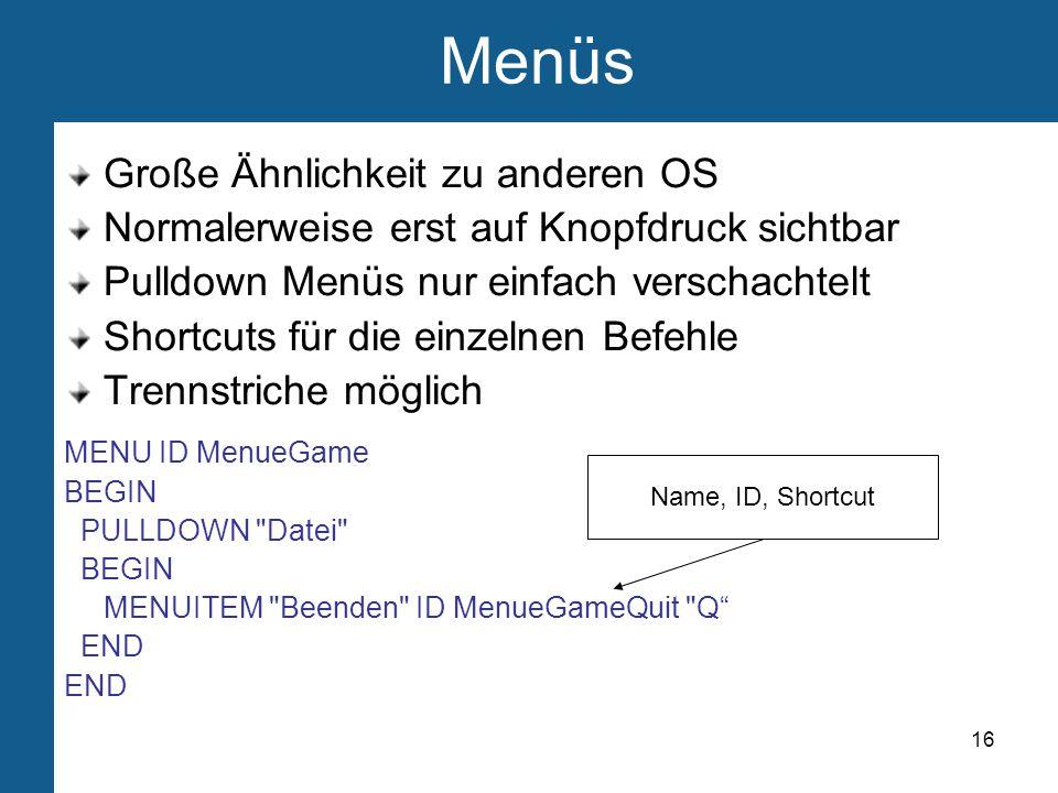 16 Menüs Große Ähnlichkeit zu anderen OS Normalerweise erst auf Knopfdruck sichtbar Pulldown Menüs nur einfach verschachtelt Shortcuts für die einzelnen Befehle Trennstriche möglich MENU ID MenueGame BEGIN PULLDOWN Datei BEGIN MENUITEM Beenden ID MenueGameQuit Q END Name, ID, Shortcut