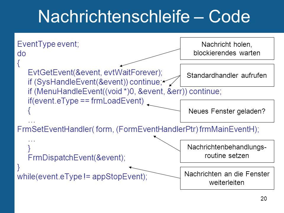 20 Nachrichtenschleife – Code EventType event; do { EvtGetEvent(&event, evtWaitForever); if (SysHandleEvent(&event)) continue; if (MenuHandleEvent((void *)0, &event, &err)) continue; if(event.eType == frmLoadEvent) { … FrmSetEventHandler( form, (FormEventHandlerPtr) frmMainEventH); … } FrmDispatchEvent(&event); } while(event.eType != appStopEvent); Nachricht holen, blockierendes warten Standardhandler aufrufen Neues Fenster geladen.