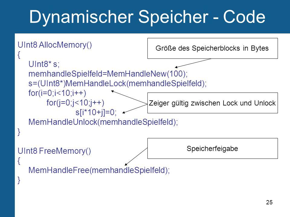 25 Dynamischer Speicher - Code UInt8 AllocMemory() { UInt8* s; memhandleSpielfeld=MemHandleNew(100); s=(UInt8*)MemHandleLock(memhandleSpielfeld); for(i=0;i<10;i++) for(j=0;j<10;j++) s[i*10+j]=0; MemHandleUnlock(memhandleSpielfeld); } UInt8 FreeMemory() { MemHandleFree(memhandleSpielfeld); } Größe des Speicherblocks in Bytes Zeiger gültig zwischen Lock und Unlock Speicherfeigabe