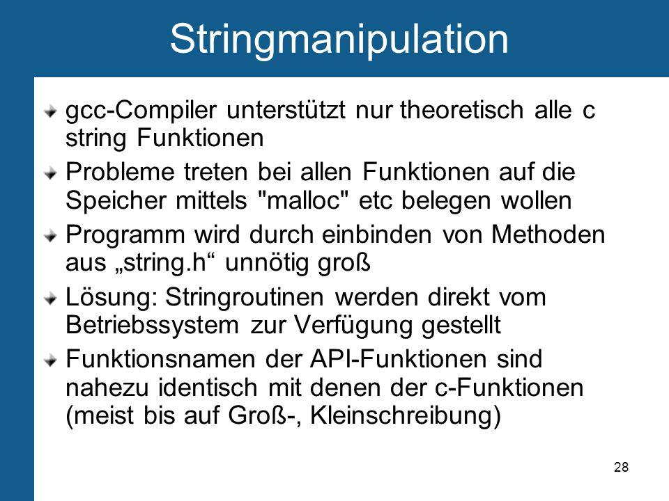 """28 Stringmanipulation gcc-Compiler unterstützt nur theoretisch alle c string Funktionen Probleme treten bei allen Funktionen auf die Speicher mittels malloc etc belegen wollen Programm wird durch einbinden von Methoden aus """"string.h unnötig groß Lösung: Stringroutinen werden direkt vom Betriebssystem zur Verfügung gestellt Funktionsnamen der API-Funktionen sind nahezu identisch mit denen der c-Funktionen (meist bis auf Groß-, Kleinschreibung)"""
