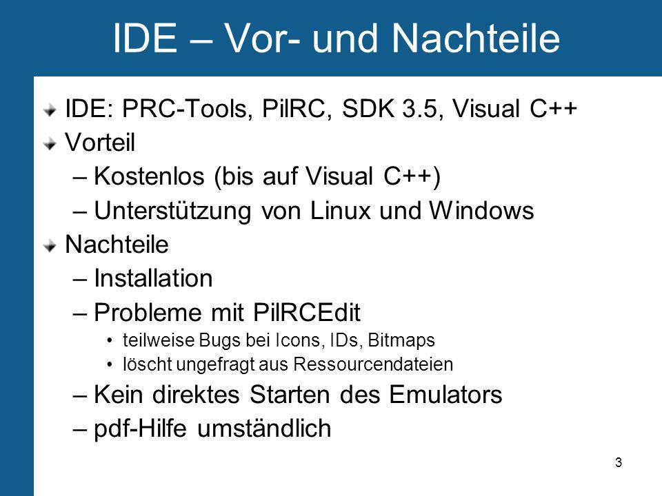 3 IDE – Vor- und Nachteile IDE: PRC-Tools, PilRC, SDK 3.5, Visual C++ Vorteil –Kostenlos (bis auf Visual C++) –Unterstützung von Linux und Windows Nachteile –Installation –Probleme mit PilRCEdit teilweise Bugs bei Icons, IDs, Bitmaps löscht ungefragt aus Ressourcendateien –Kein direktes Starten des Emulators –pdf-Hilfe umständlich