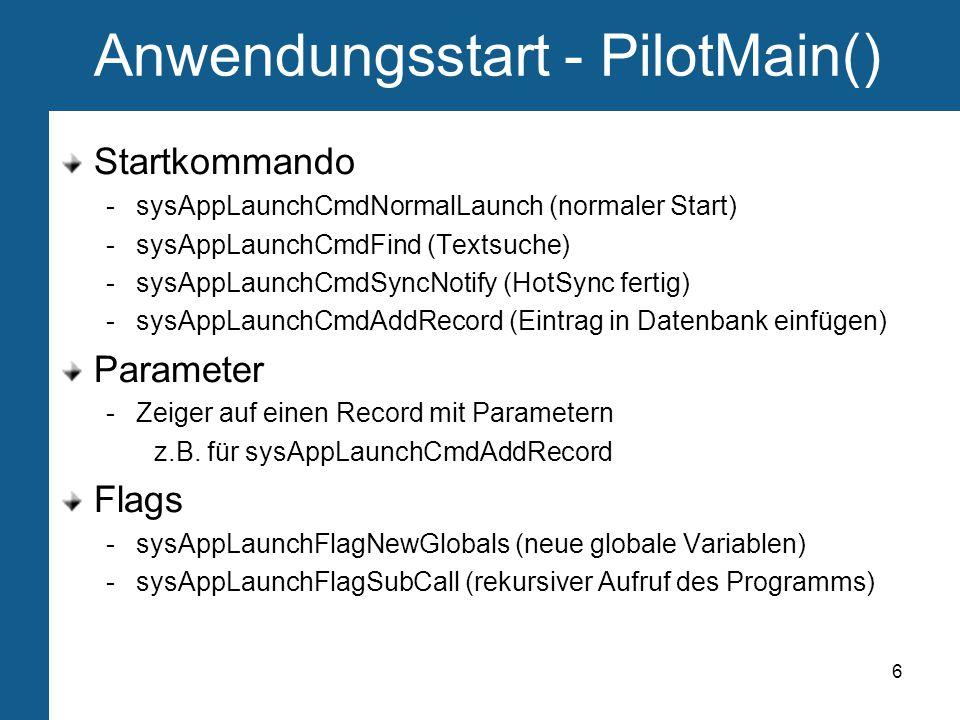 6 Anwendungsstart - PilotMain() Startkommando -sysAppLaunchCmdNormalLaunch (normaler Start) -sysAppLaunchCmdFind (Textsuche) -sysAppLaunchCmdSyncNotify (HotSync fertig) -sysAppLaunchCmdAddRecord (Eintrag in Datenbank einfügen) Parameter -Zeiger auf einen Record mit Parametern z.B.