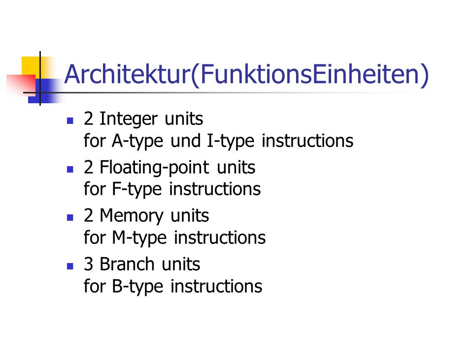 Architektur(FunktionsEinheiten) 2 Integer units for A-type und I-type instructions 2 Floating-point units for F-type instructions 2 Memory units for M
